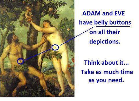Adam and Eve had belly buttons in all paintings of them... think about it a while...